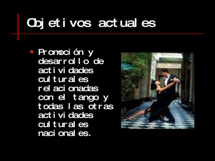 Objetivos actuales <ul><li>Promoción y desarrollo de actividades culturales relacionadas con el tango y todas las otras ac...