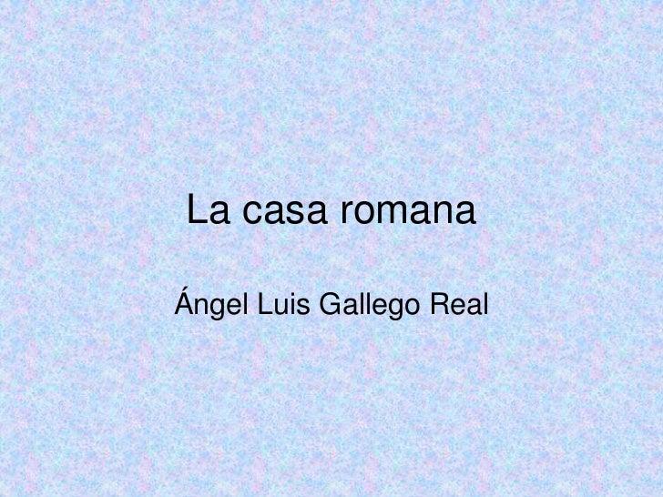 La casa romanaÁngel Luis Gallego Real