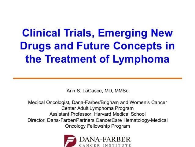 Clinical Trials, Emerging New Drugs and Future Concepts in the Treatment of Lymphoma Ann S. LaCasce, MD, MMSc Medical Onco...