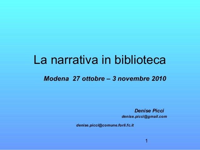 1 La narrativa in biblioteca Modena 27 ottobre – 3 novembre 2010 Denise Picci denise.picci@gmail.com denise.picci@comune.f...