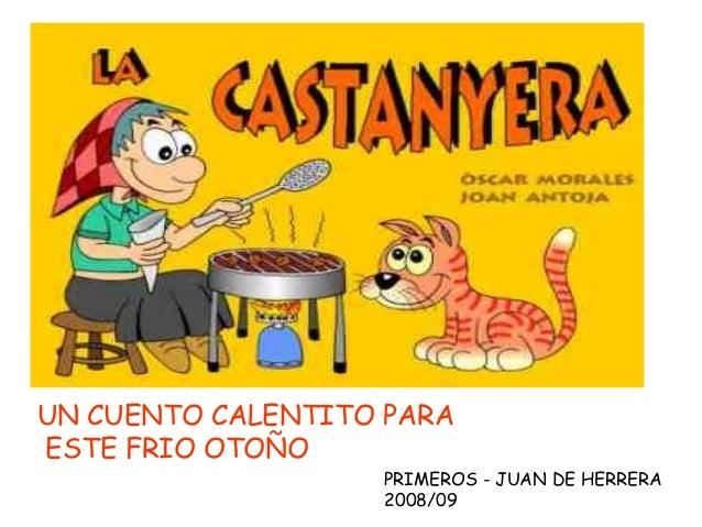 UN CUENTO CALENTITO PARA ESTE FRIO OTOÑO PRIMEROS - JUAN DE HERRERA 2008/09