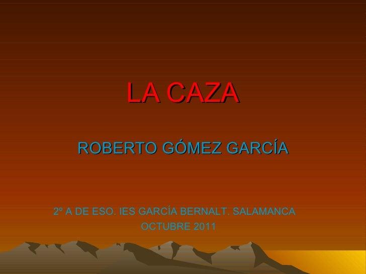 LA CAZA ROBERTO GÓMEZ GARCÍA 2º A DE ESO. IES GARCÍA BERNALT. SALAMANCA  OCTUBRE 2011