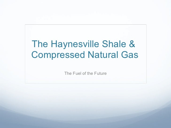 The Haynesville Shale &  Compressed Natural Gas The Fuel of the Future
