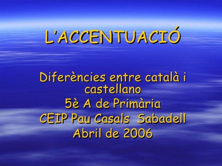 L'ACCENTUACIÓ Diferències entre català i castellano 5è A de Primària CEIP Pau Casals  Sabadell Abril de 2006