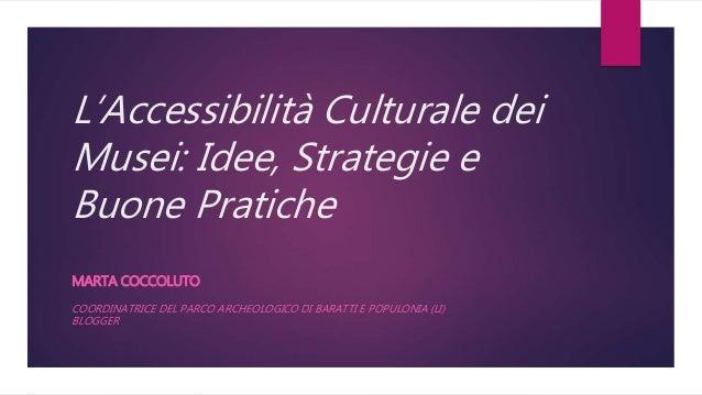 L'Accessibilità Culturale dei Musei: Idee, Strategie e Buone Pratiche MARTA COCCOLUTO COORDINATRICE DEL PARCO ARCHEOLOGICO...