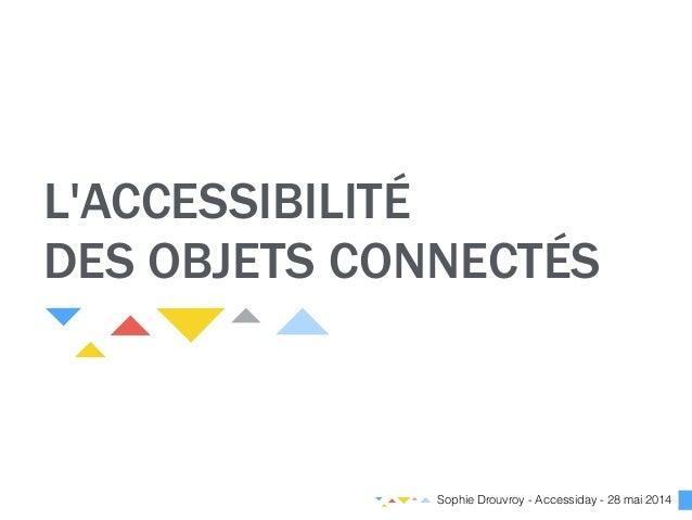 L'ACCESSIBILITÉ DES OBJETS CONNECTÉS Sophie Drouvroy - Accessiday - 28 mai 2014