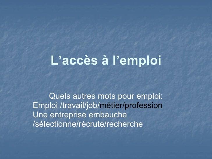 <ul>L'accès à l'emploi </ul><ul>Quels autres mots pour emploi: Emploi /travail/job/ métier/profession Une entreprise embau...