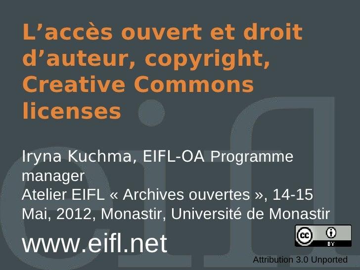 L'accès ouvert et droitd'auteur, copyright,Creative CommonslicensesIryna Kuchma, EIFL-OA ProgrammemanagerAtelier EIFL « Ar...