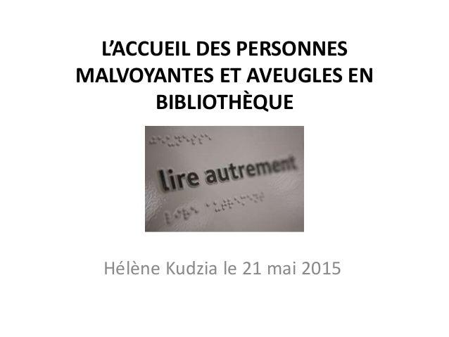 L'ACCUEIL DES PERSONNES MALVOYANTES ET AVEUGLES EN BIBLIOTHÈQUE Hélène Kudzia le 21 mai 2015