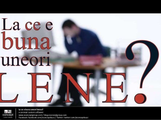 La ce e buna uneori lenea? e-concept custom software www.econceptgroup.com / blog.econceptgroup.com Facebook: facebook.com...