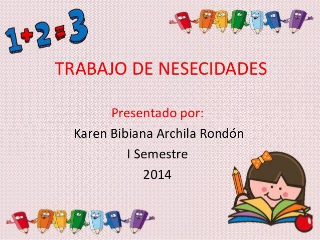TRABAJO DE NESECIDADES Presentado por: Karen Bibiana Archila Rondón I Semestre 2014