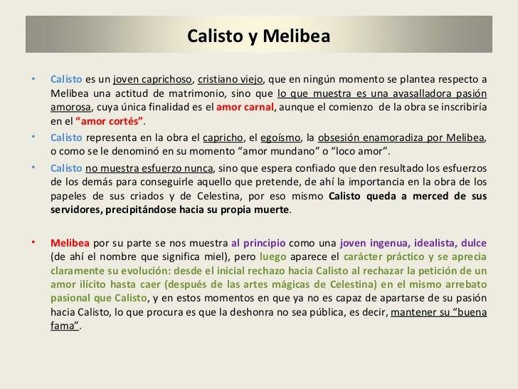 <ul><li>Calisto  es un  joven caprichoso ,  cristiano viejo , que en ningún momento se plantea respecto a Melibea una acti...
