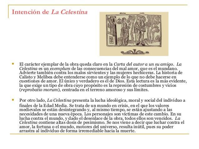 Intención de La Celestina    El carácter ejemplar de la obra queda claro en la Carta del autor a un su amigo. La Celestin...