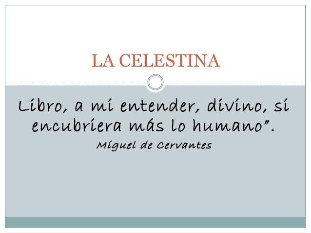 """Libro, a mi entender, divino, si encubriera más lo humano"""". Miguel de Cervantes LA CELESTINA"""