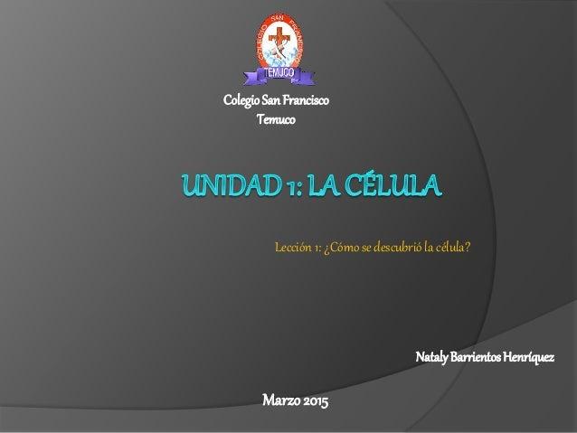 Lección 1: ¿Cómo se descubrió la célula? Marzo 2015 ColegioSanFrancisco Temuco NatalyBarrientosHenríquez