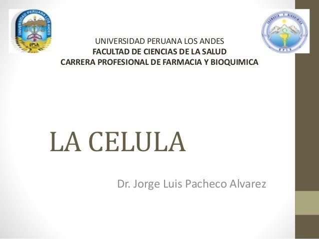 LA CELULA Dr. Jorge Luis Pacheco Alvarez UNIVERSIDAD PERUANA LOS ANDES FACULTAD DE CIENCIAS DE LA SALUD CARRERA PROFESIONA...