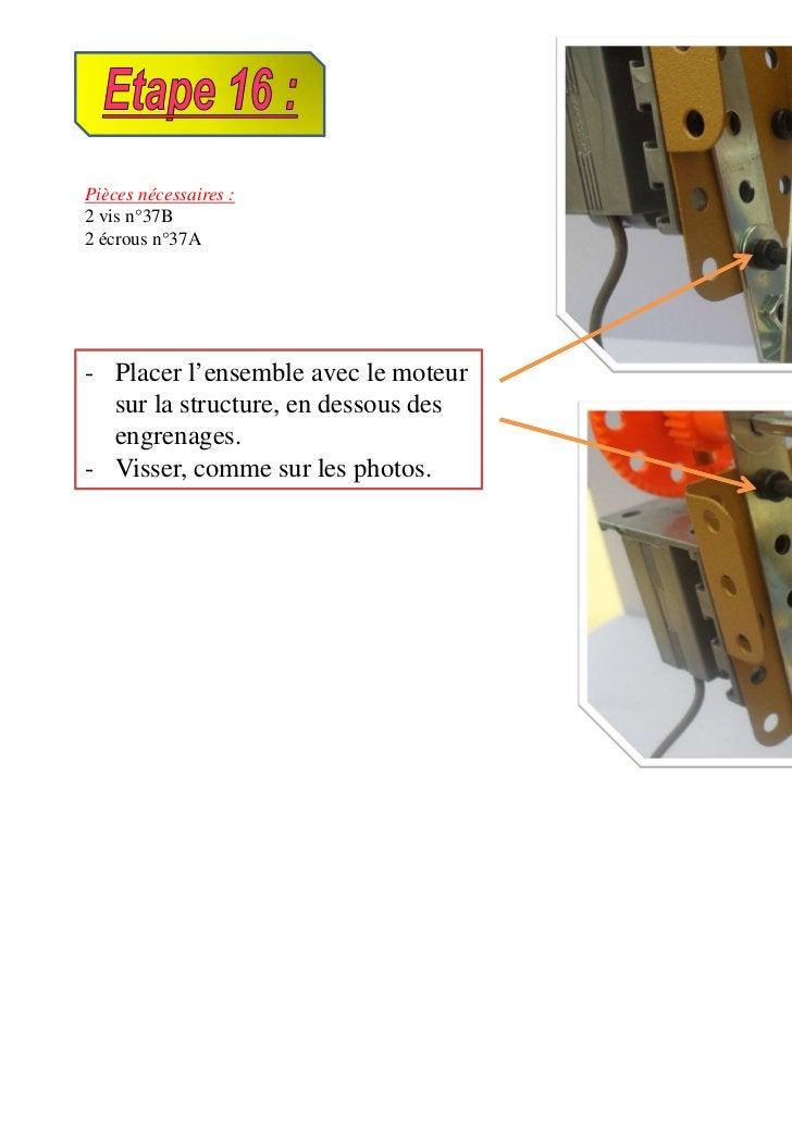 Pièces nécessaires :2 vis n°37B2 écrous n°37A- Placer l'ensemble avec le moteur  sur la structure, en dessous des  engrena...