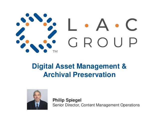 Digital Asset Management & Archival Preservation Philip Spiegel Senior Director, Content Management Operations