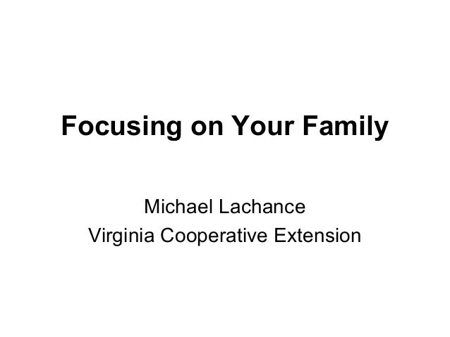 Focusing on Your Family Michael Lachance Virginia Cooperative Extension