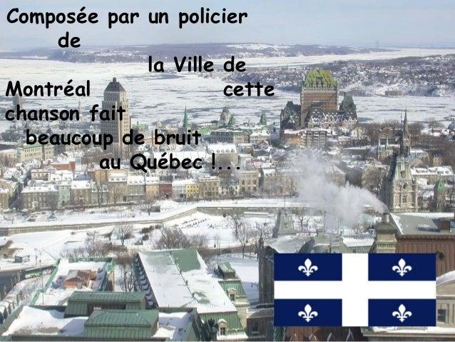 Composée par un policier     de             la Ville deMontréal              cettechanson fait  beaucoup de bruit         ...