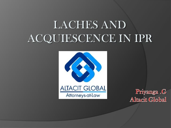 LACHES AND ACQUIESCENCE IN IPR<br />Priyanga .GAltacit Global<br />