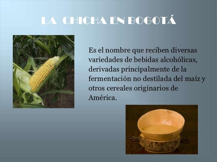 LA CHICHA EN BOGOTÁ      Es el nombre que reciben diversas      variedades de bebidas alcohólicas,      derivadas principa...