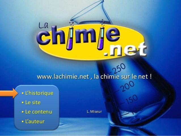 www.lachimie.net , la chimie sur le net ! L. Miseur  L'historique  Le site  Le contenu  L'auteur