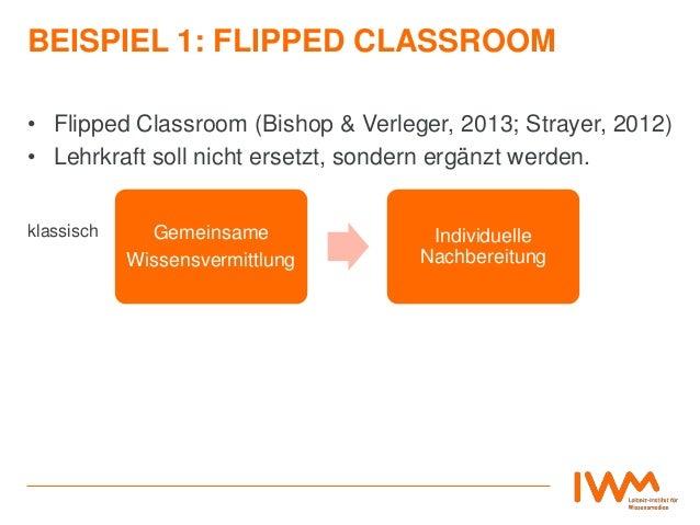 BEISPIEL 1: FLIPPED CLASSROOM • Flipped Classroom (Bishop & Verleger, 2013; Strayer, 2012) • Lehrkraft soll nicht ersetzt,...