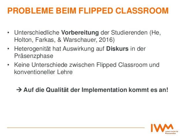 PROBLEME BEIM FLIPPED CLASSROOM • Unterschiedliche Vorbereitung der Studierenden (He, Holton, Farkas, & Warschauer, 2016) ...