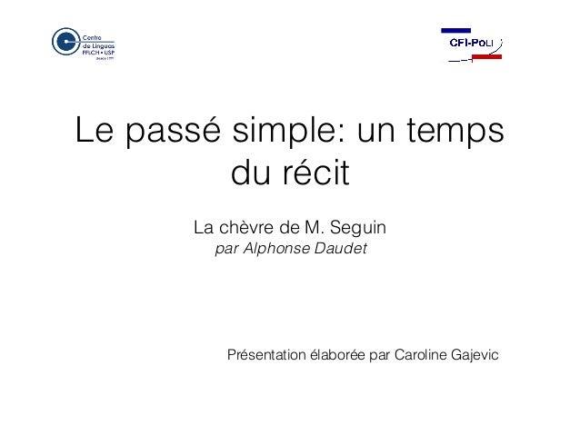 Le passé simple: un temps du récit La chèvre de M. Seguin par Alphonse Daudet Présentation élaborée par Caroline Gajevic