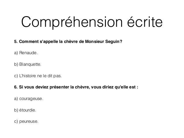 Compréhension écrite 5. Comment s'appelle la chèvre de Monsieur Seguin? ! a) Renaude. b) Blanquette. c) L'histoire ne le d...