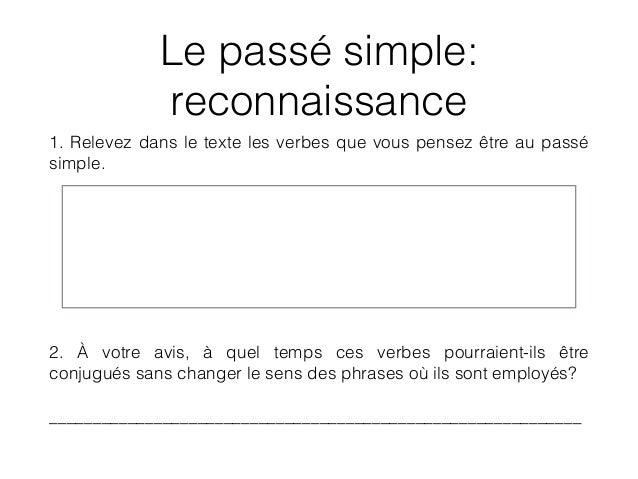 Le passé simple: reconnaissance 1. Relevez dans le texte les verbes que vous pensez être au passé simple. ! ! ! 2. À votre...