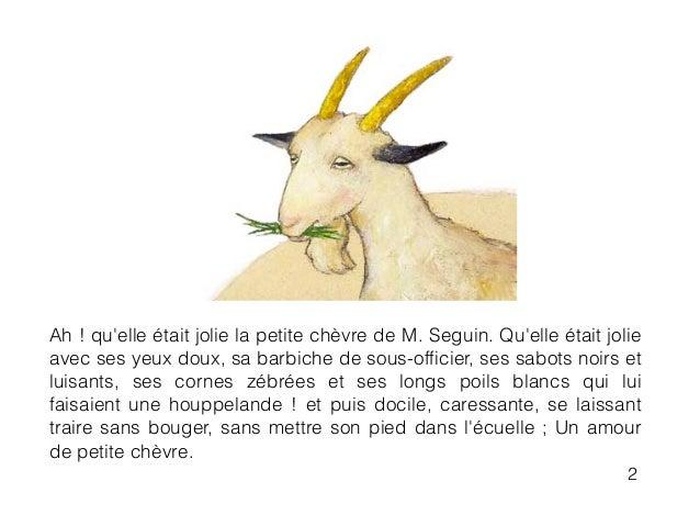 Ah ! qu'elle était jolie la petite chèvre de M. Seguin. Qu'elle était jolie avec ses yeux doux, sa barbiche de sous-officie...