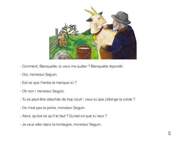 - Comment, Blanquette, tu veux me quitter ? Blanquette répondit : ! - Oui, monsieur Seguin. ! - Est-ce que l'herbe te manq...