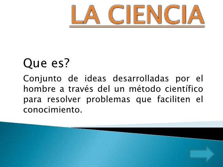 LA CIENCIA<br />Que es?<br />Conjunto de ideas desarrolladas por el hombre a través del un método científico para resolver...