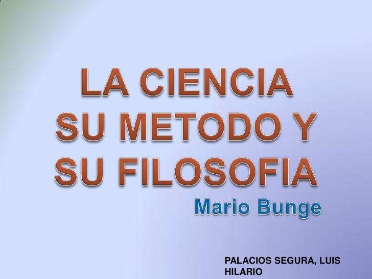 LA CIENCIA SU METODO Y SU FILOSOFIA<br />Mario Bunge<br />PALACIOS SEGURA, LUIS HILARIO<br />