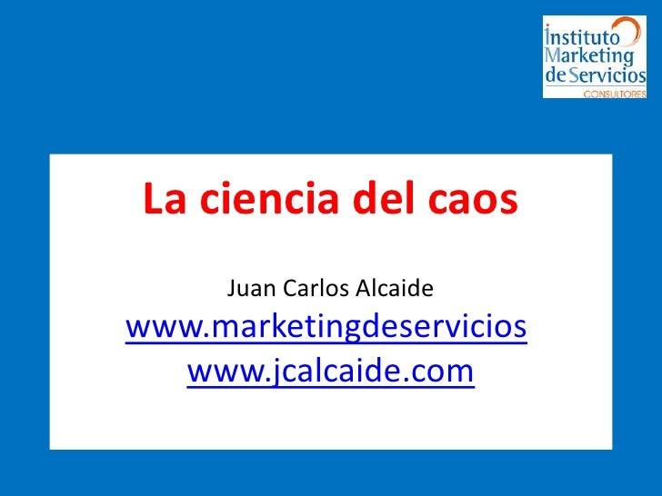 La ciencia del caosJuan Carlos Alcaidewww.marketingdeservicios.www.jcalcaide.com<br />