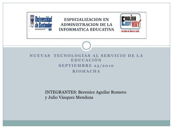 Nuevas  tecnologías al servicio de la educación<br />Septiembre 25/2010<br />Riohacha<br />INTEGRANTES: Berenice Aguilar R...