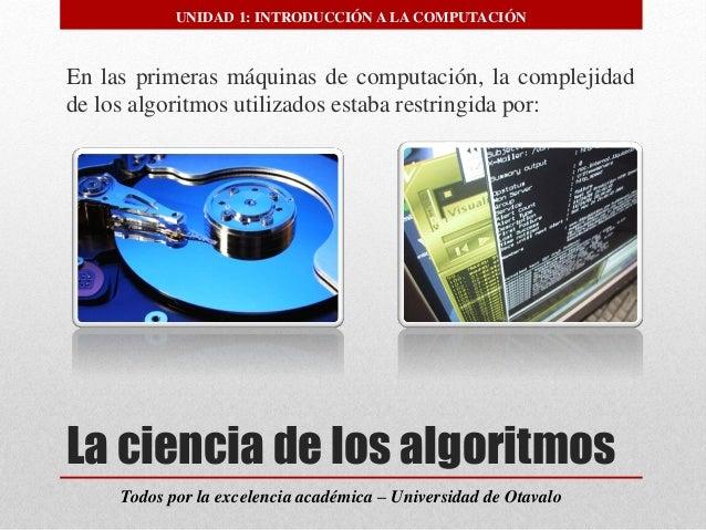 La ciencia de los algoritmos  Todos por la excelencia académica –Universidad de Otavalo  UNIDAD 1: INTRODUCCIÓN A LA COMPU...