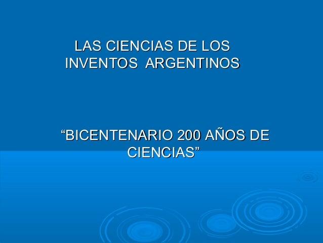 """LAS CIENCIAS DE LOSLAS CIENCIAS DE LOS INVENTOS ARGENTINOSINVENTOS ARGENTINOS """"""""BICENTENARIO 200 AÑOS DEBICENTENARIO 200 A..."""