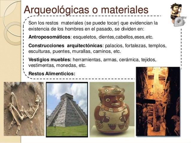 Arqueológicas o materialesSon los restos materiales (se puede tocar) que evidencian laexistencia de los hombres en el pasa...