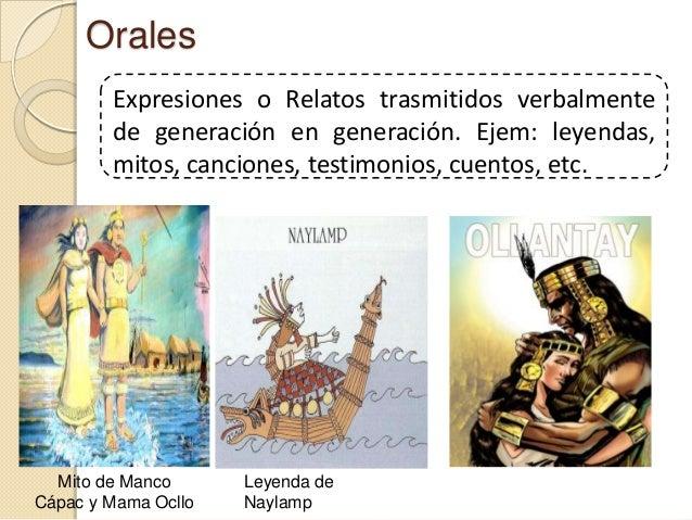 Orales        Expresiones o Relatos trasmitidos verbalmente        de generación en generación. Ejem: leyendas,        mit...