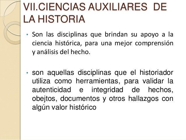 VII.CIENCIAS AUXILIARES DELA HISTORIA•   Son las disciplinas que brindan su apoyo a la    ciencia histórica, para una mejo...