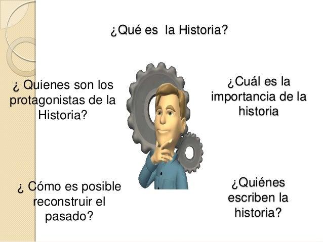 ¿Qué es la Historia?¿ Quienes son los                   ¿Cuál es laprotagonistas de la               importancia de la    ...
