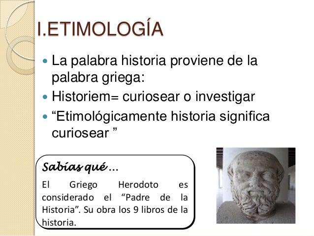 """I.ETIMOLOGÍA La palabra historia proviene de la  palabra griega: Historiem= curiosear o investigar """"Etimológicamente hi..."""
