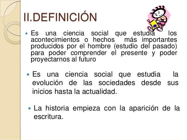 II.DEFINICIÓN   Es una ciencia social que estudia         los    acontecimientos o hechos más importantes    producidos p...