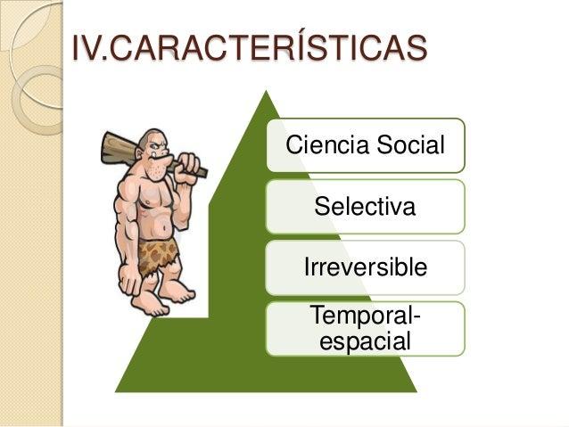 IV.CARACTERÍSTICAS          Ciencia Social            Selectiva           Irreversible            Temporal-             es...