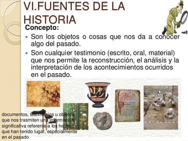 VI.FUENTES DE LA          HISTORIA           Concepto:            Son los objetos o cosas que nos da a conocer           ...