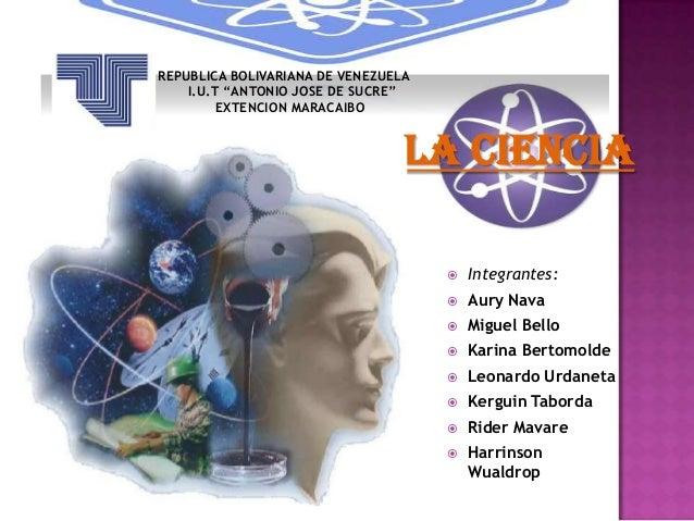 """REPUBLICA BOLIVARIANA DE VENEZUELA I.U.T """"ANTONIO JOSE DE SUCRE"""" EXTENCION MARACAIBO  La Ciencia   Integrantes:    Aury ..."""