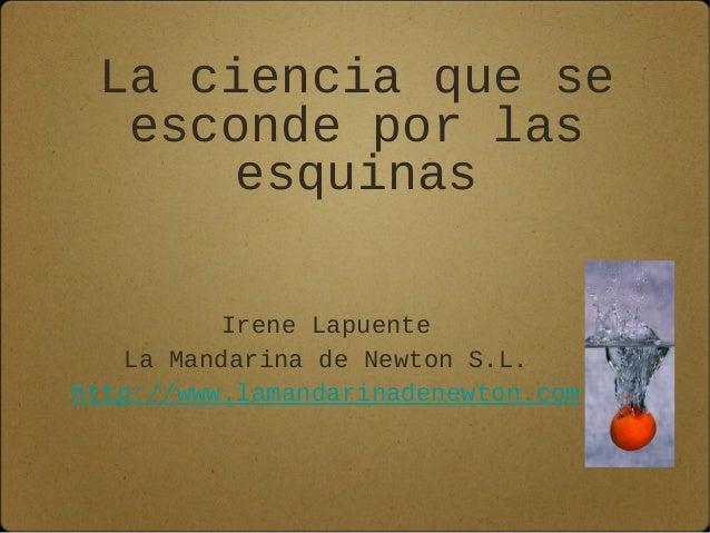 La ciencia que se esconde por las esquinas Irene Lapuente La Mandarina de Newton S.L. http://www.lamandarinadenewton.com